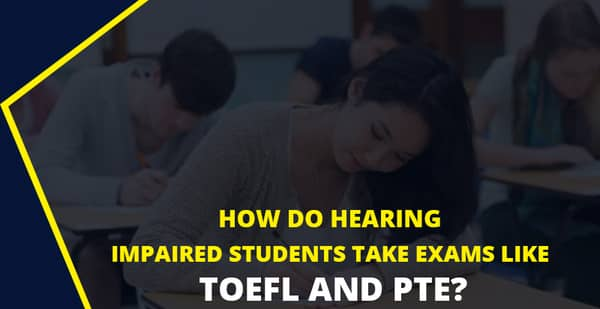 TOEFL PTE exams for the Hearing impaired